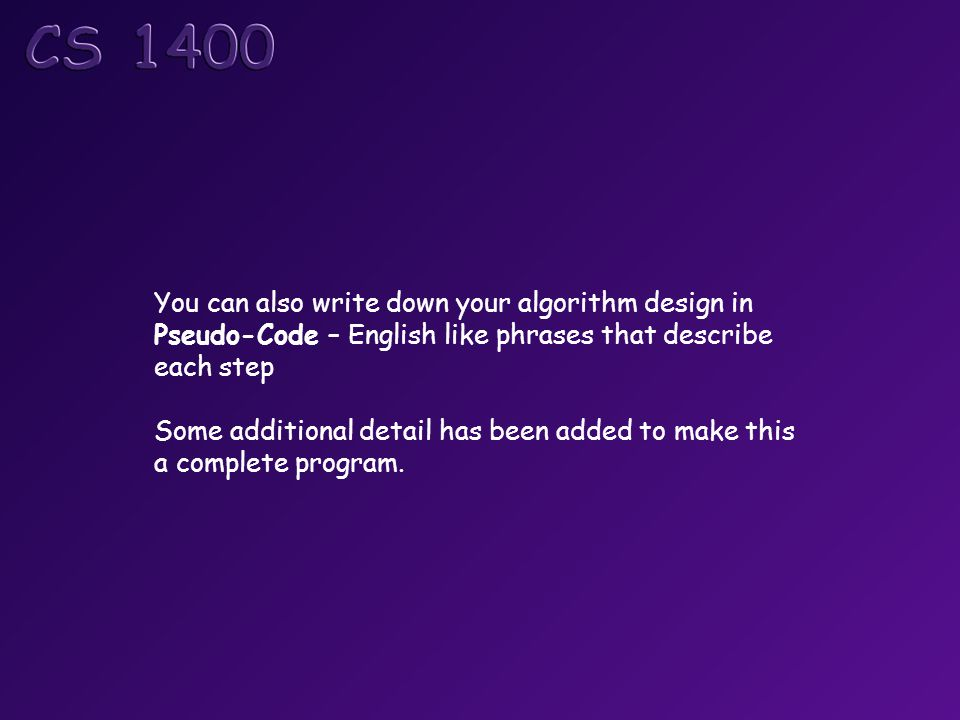 You can also write down your algorithm design in Pseudo-Code – English like phrases that describe each step Some additional detail has been added to make this a complete program.