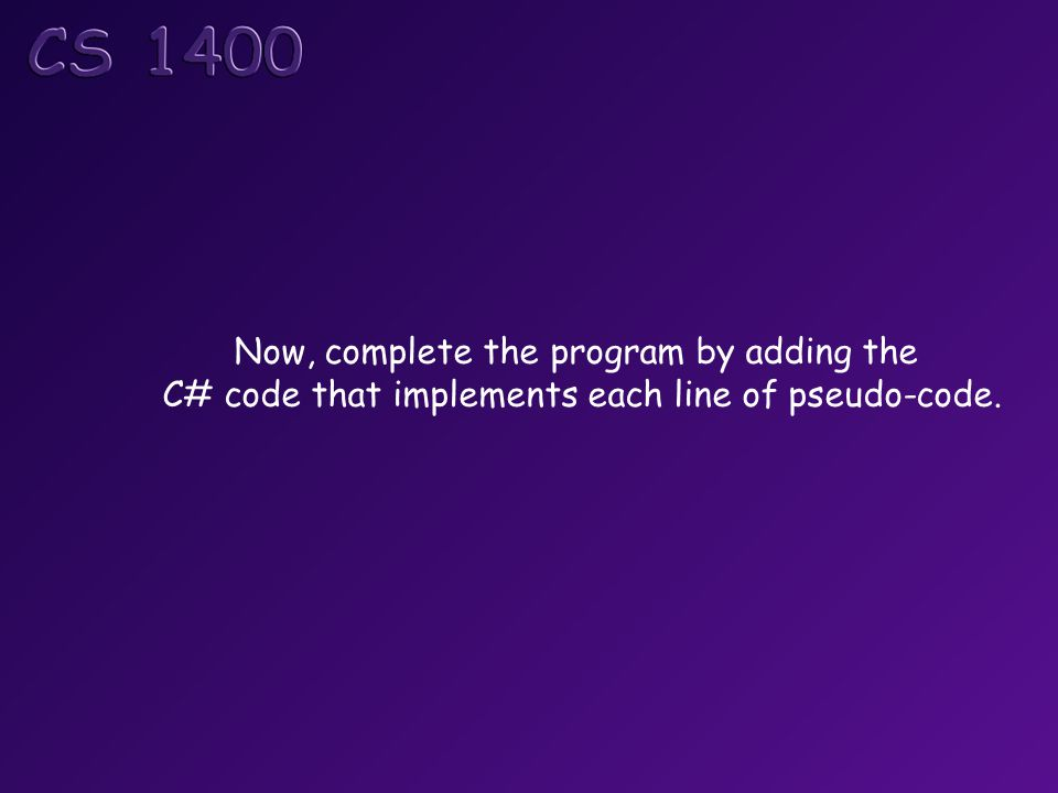 Now, complete the program by adding the C# code that implements each line of pseudo-code.