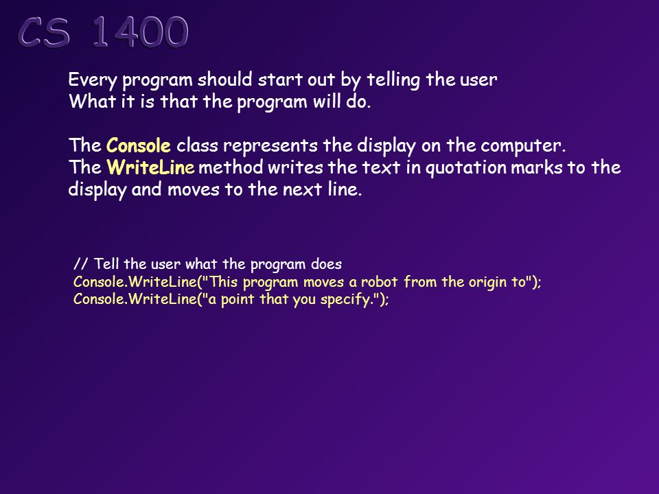 // Tell the user what the program does Console.WriteLine( This program moves a robot from the origin to ); Console.WriteLine( a point that you specify. ); Every program should start out by telling the user What it is that the program will do.