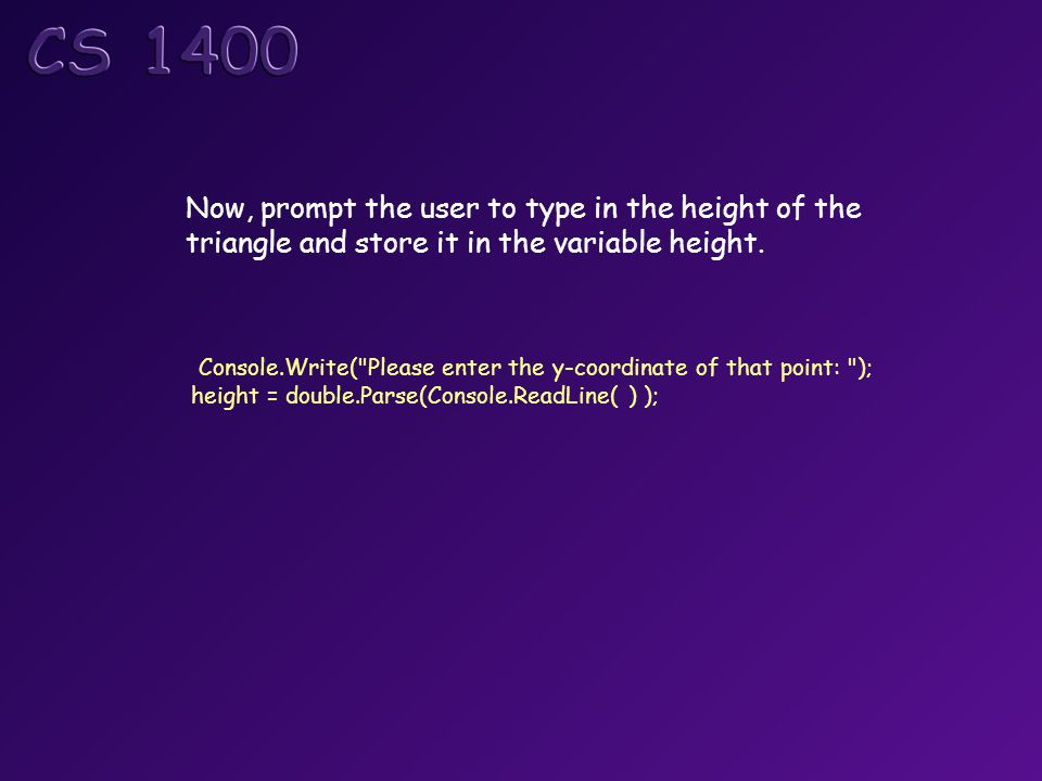 Console.Write( Please enter the y-coordinate of that point: ); height = double.Parse(Console.ReadLine( ) ); Now, prompt the user to type in the height of the triangle and store it in the variable height.