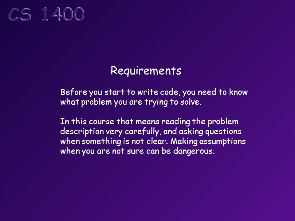 Requirements Before you start to write code, you need to know what problem you are trying to solve.