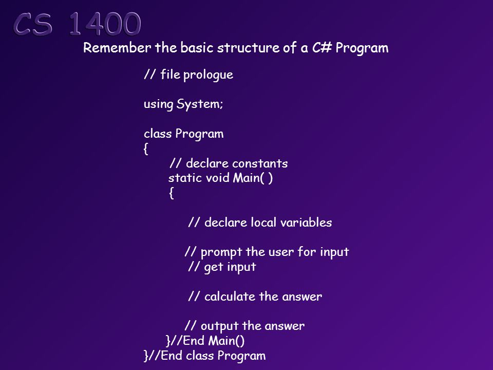 Remember the basic structure of a C# Program // file prologue using System; class Program { // declare constants static void Main( ) { // declare local variables // prompt the user for input // get input // calculate the answer // output the answer }//End Main() }//End class Program