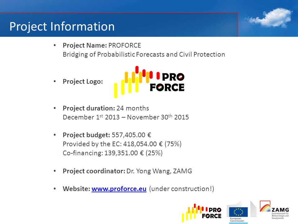 Project Information Project Name: PROFORCE Bridging of Probabilistic Forecasts and Civil Protection Project Logo: Project duration: 24 months December 1 st 2013 – November 30 th 2015 Project budget: 557,405.00 € Provided by the EC: 418,054.00 € (75%) Co-financing: 139,351.00 € (25%) Project coordinator: Dr.
