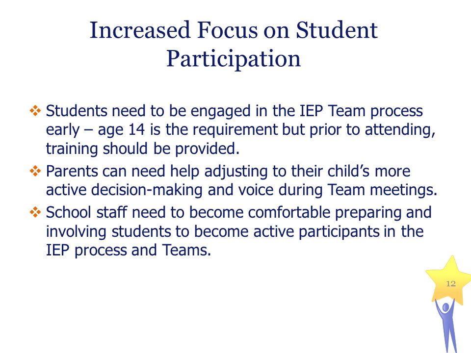 Increased Focus on Student Participation  Students need to be engaged in the IEP Team process early – age 14 is the requirement but prior to attending, training should be provided.