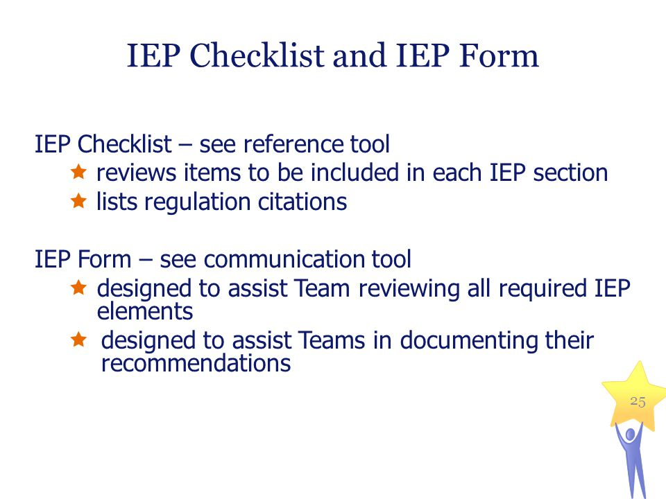 IEP Checklist and IEP Form IEP Checklist – see reference tool  reviews items to be included in each IEP section  lists regulation citations IEP Form – see communication tool  designed to assist Team reviewing all required IEP elements  designed to assist Teams in documenting their recommendations 25