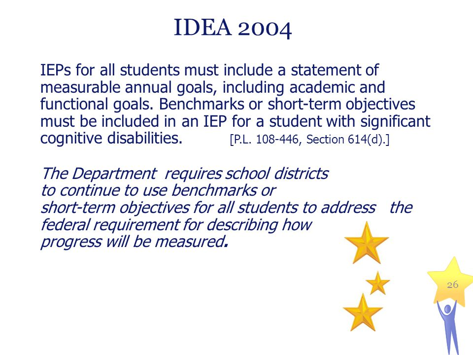 IDEA 2004 IEPs for all students must include a statement of measurable annual goals, including academic and functional goals. Benchmarks or short-term