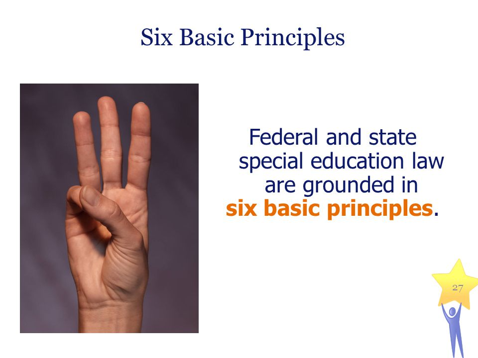 Federal and state special education law are grounded in six basic principles. Six Basic Principles 27