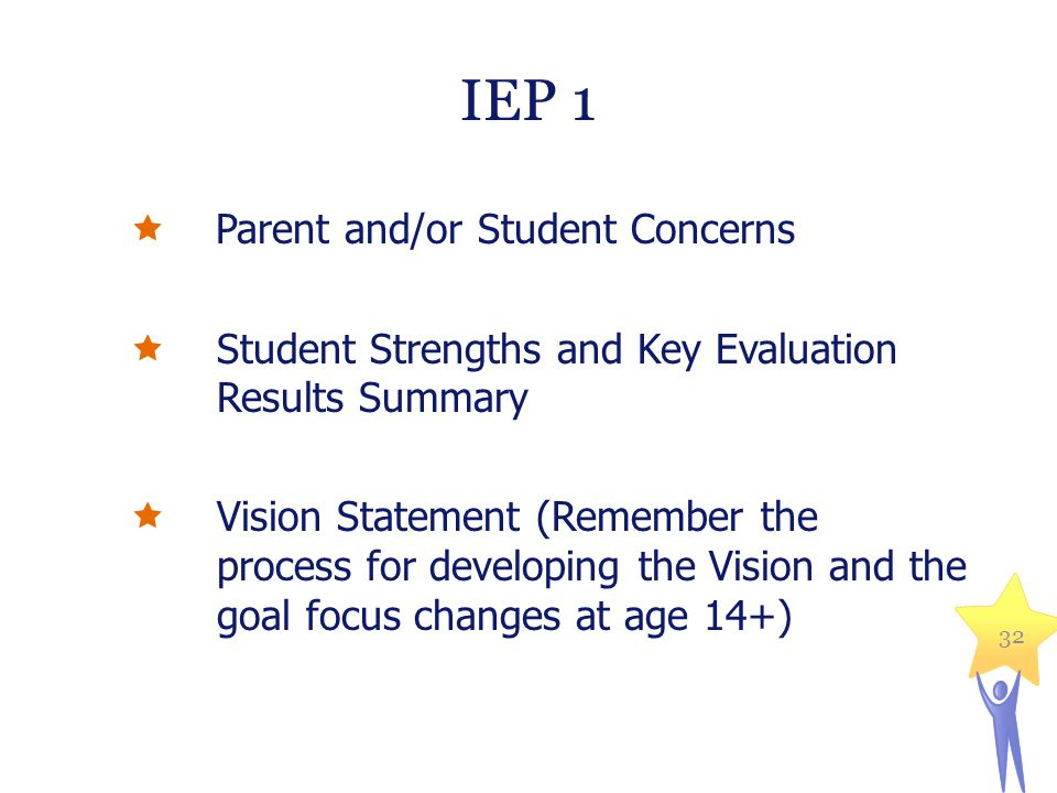  Parent and/or Student Concerns  Student Strengths and Key Evaluation Results Summary  Vision Statement (Remember the process for developing the Vision and the goal focus changes at age 14+) 32 IEP 1