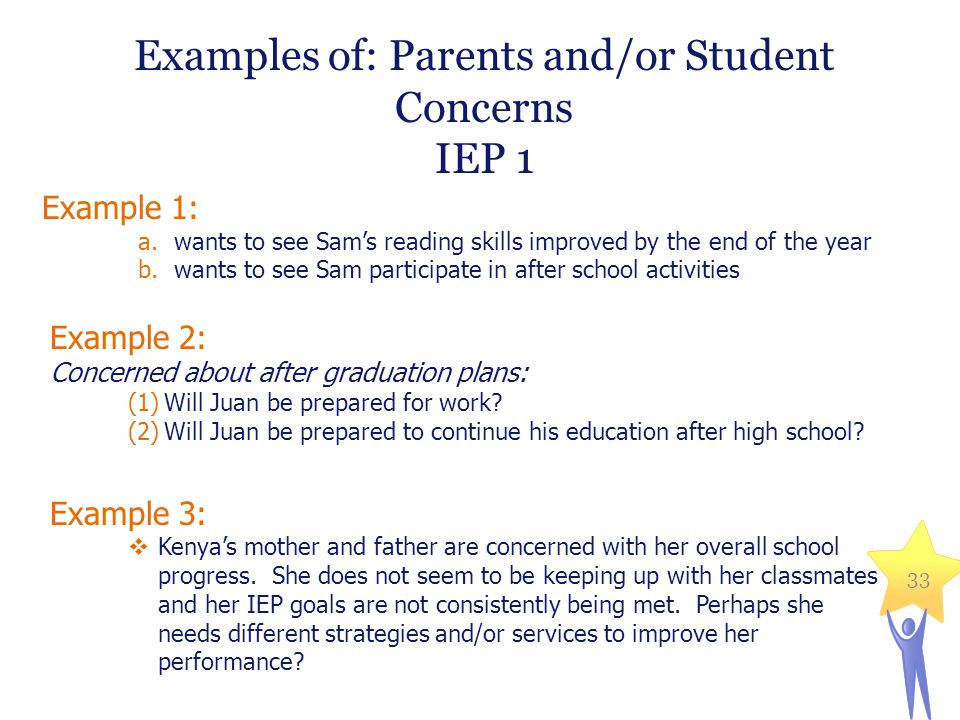 Examples of: Parents and/or Student Concerns IEP 1 Example 1: a.wants to see Sam's reading skills improved by the end of the year b.wants to see Sam participate in after school activities Example 2: Concerned about after graduation plans: (1)Will Juan be prepared for work.
