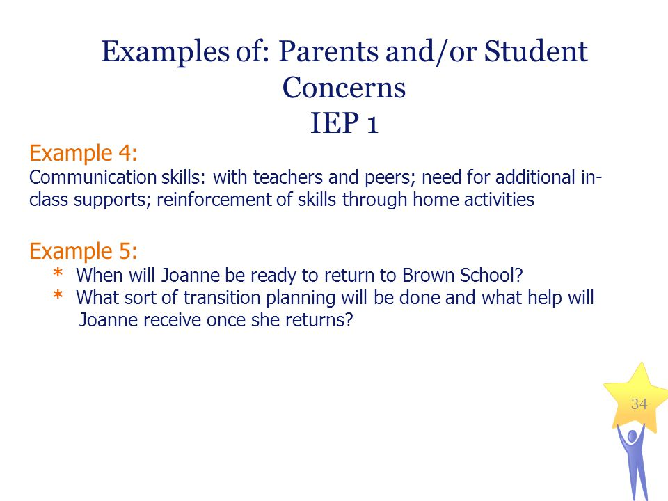 Examples of: Parents and/or Student Concerns IEP 1 Example 4: Communication skills: with teachers and peers; need for additional in- class supports; reinforcement of skills through home activities Example 5: * When will Joanne be ready to return to Brown School.
