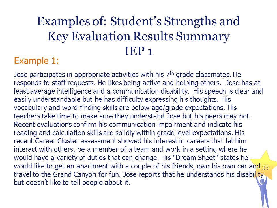 Examples of: Student's Strengths and Key Evaluation Results Summary IEP 1 Example 1: Jose participates in appropriate activities with his 7 th grade c