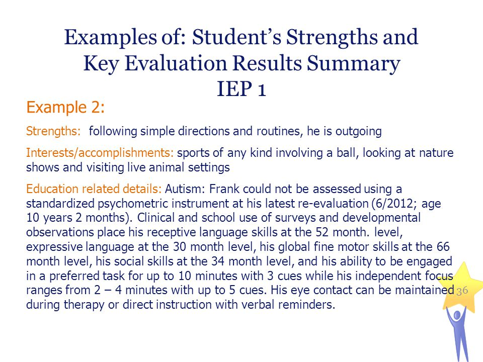 Examples of: Student's Strengths and Key Evaluation Results Summary IEP 1 Example 2: Strengths: following simple directions and routines, he is outgoi