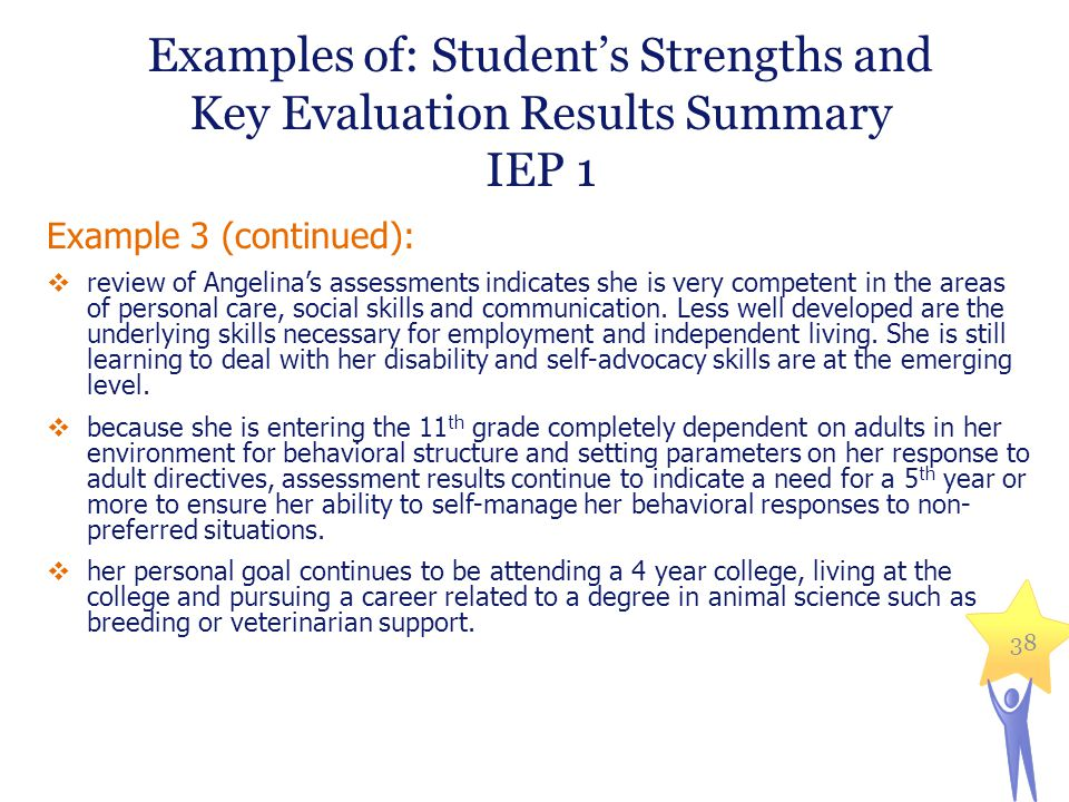 Examples of: Student's Strengths and Key Evaluation Results Summary IEP 1 Example 3 (continued):  review of Angelina's assessments indicates she is very competent in the areas of personal care, social skills and communication.