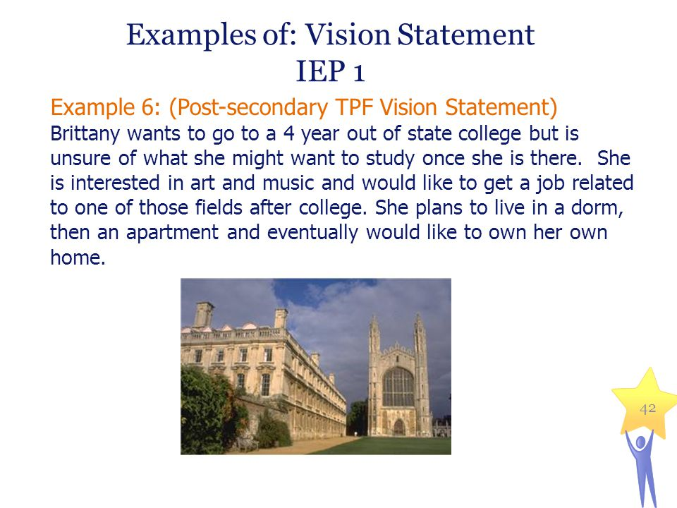 Examples of: Vision Statement IEP 1 Example 6: (Post-secondary TPF Vision Statement) Brittany wants to go to a 4 year out of state college but is unsu