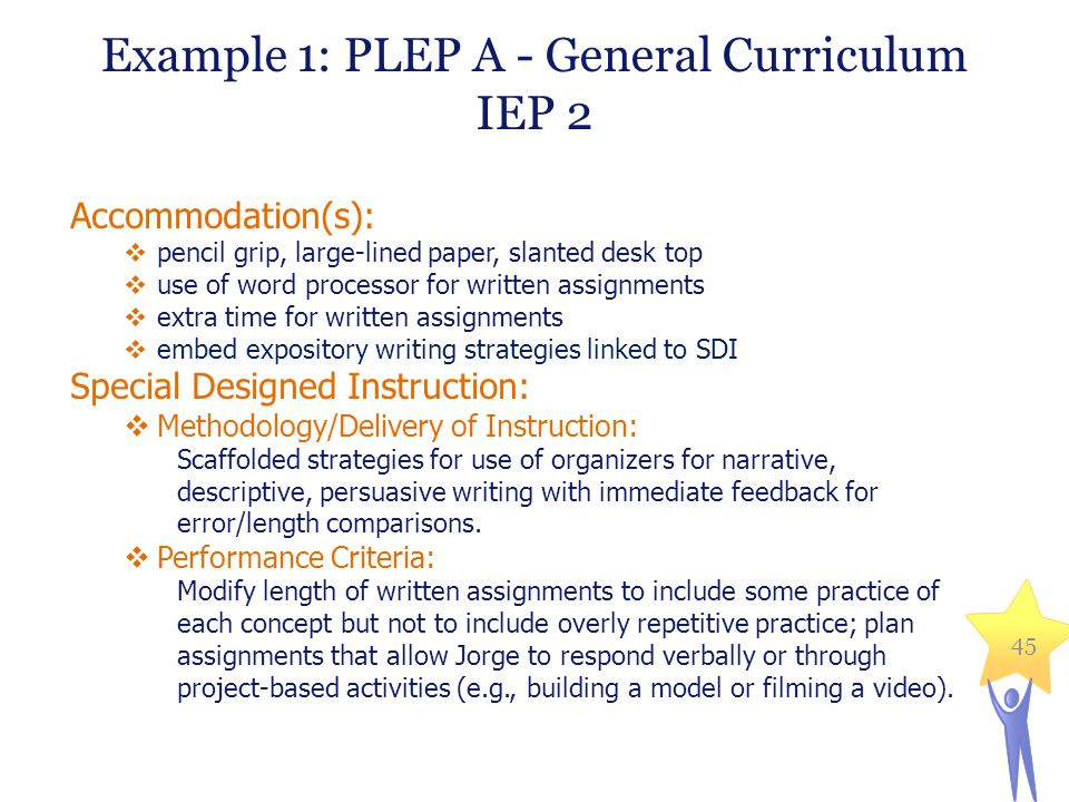 Example 1: PLEP A - General Curriculum IEP 2 Accommodation(s):  pencil grip, large-lined paper, slanted desk top  use of word processor for written