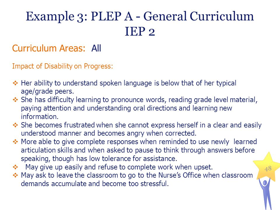 Example 3: PLEP A - General Curriculum IEP 2 Curriculum Areas: All Impact of Disability on Progress:  Her ability to understand spoken language is below that of her typical age/grade peers.