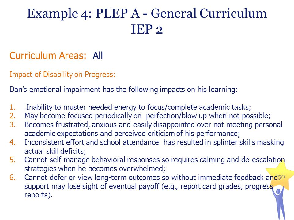 Example 4: PLEP A - General Curriculum IEP 2 Curriculum Areas: All Impact of Disability on Progress: Dan's emotional impairment has the following impacts on his learning: 1.Inability to muster needed energy to focus/complete academic tasks; 2.May become focused periodically on perfection/blow up when not possible; 3.Becomes frustrated, anxious and easily disappointed over not meeting personal academic expectations and perceived criticism of his performance; 4.Inconsistent effort and school attendance has resulted in splinter skills masking actual skill deficits; 5.Cannot self-manage behavioral responses so requires calming and de-escalation strategies when he becomes overwhelmed; 6.Cannot defer or view long-term outcomes so without immediate feedback and support may lose sight of eventual payoff (e.g., report card grades, progress reports).
