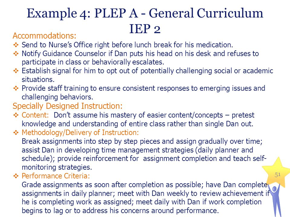 Example 4: PLEP A - General Curriculum IEP 2 Accommodations:  Send to Nurse's Office right before lunch break for his medication.  Notify Guidance C