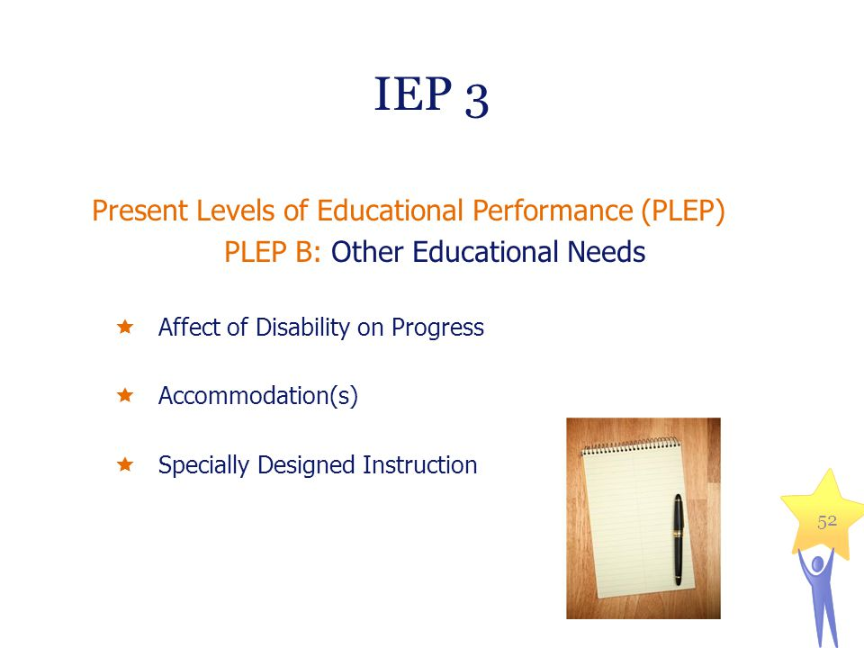 IEP 3 Present Levels of Educational Performance (PLEP) PLEP B: Other Educational Needs  Affect of Disability on Progress  Accommodation(s)  Special
