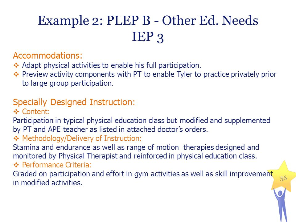 Example 2: PLEP B - Other Ed. Needs IEP 3 Accommodations:  Adapt physical activities to enable his full participation.  Preview activity components