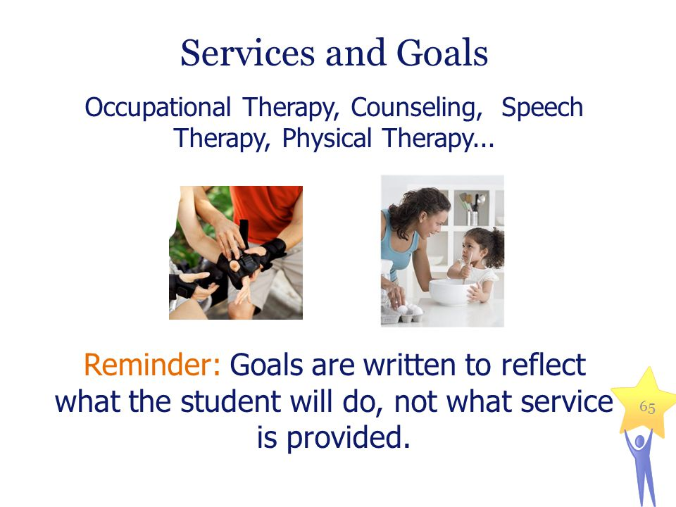 Services and Goals Occupational Therapy, Counseling, Speech Therapy, Physical Therapy... Reminder: Goals are written to reflect what the student will
