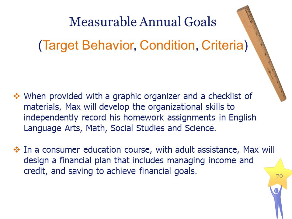 Measurable Annual Goals (Target Behavior, Condition, Criteria) 70  When provided with a graphic organizer and a checklist of materials, Max will deve