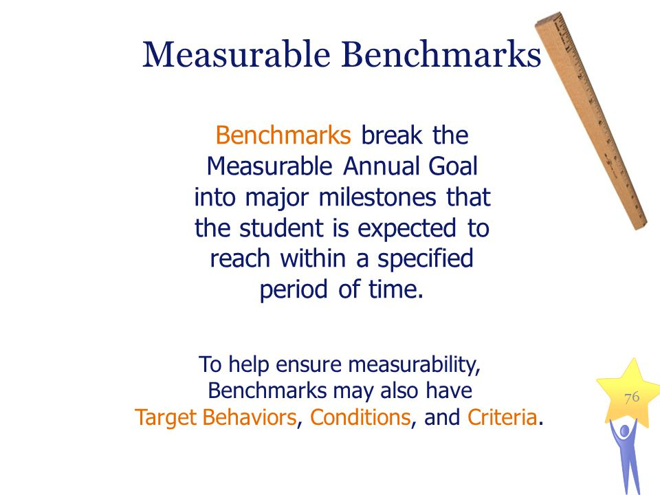Benchmarks break the Measurable Annual Goal into major milestones that the student is expected to reach within a specified period of time. To help ens