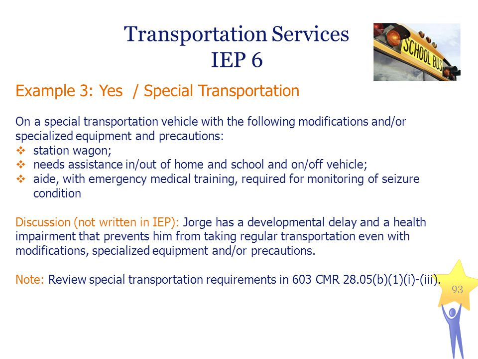 Example 3: Yes / Special Transportation On a special transportation vehicle with the following modifications and/or specialized equipment and precautions:  station wagon;  needs assistance in/out of home and school and on/off vehicle;  aide, with emergency medical training, required for monitoring of seizure condition Discussion (not written in IEP): Jorge has a developmental delay and a health impairment that prevents him from taking regular transportation even with modifications, specialized equipment and/or precautions.