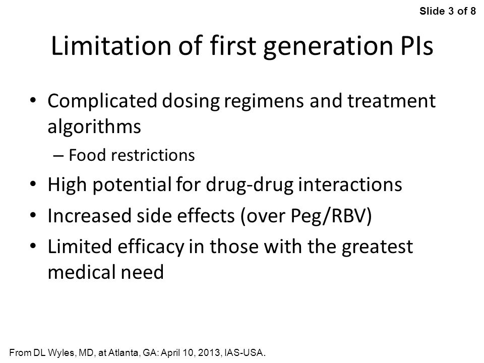 Slide 3 of 8 From DL Wyles, MD, at Atlanta, GA: April 10, 2013, IAS-USA. Limitation of first generation PIs Complicated dosing regimens and treatment