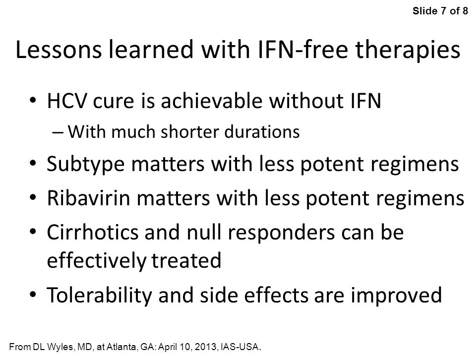 Slide 7 of 8 From DL Wyles, MD, at Atlanta, GA: April 10, 2013, IAS-USA. Lessons learned with IFN-free therapies HCV cure is achievable without IFN –