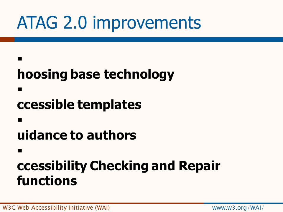 W3C Web Accessibility Initiative (WAI) www.w3.org/WAI/ ATAG 2.0 improvements  C hoosing base technology  A ccessible templates  G uidance to authors  A ccessibility Checking and Repair functions