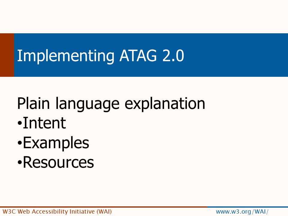 W3C Web Accessibility Initiative (WAI) www.w3.org/WAI/ Implementing ATAG 2.0 Plain language explanation Intent Examples Resources