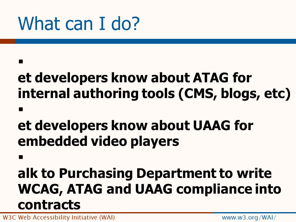 W3C Web Accessibility Initiative (WAI) www.w3.org/WAI/ What can I do.