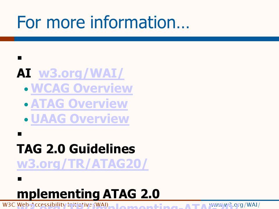 W3C Web Accessibility Initiative (WAI) www.w3.org/WAI/ For more information…  W AI w3.org/WAI/w3.org/WAI/ WCAG Overview ATAG Overview UAAG Overview 