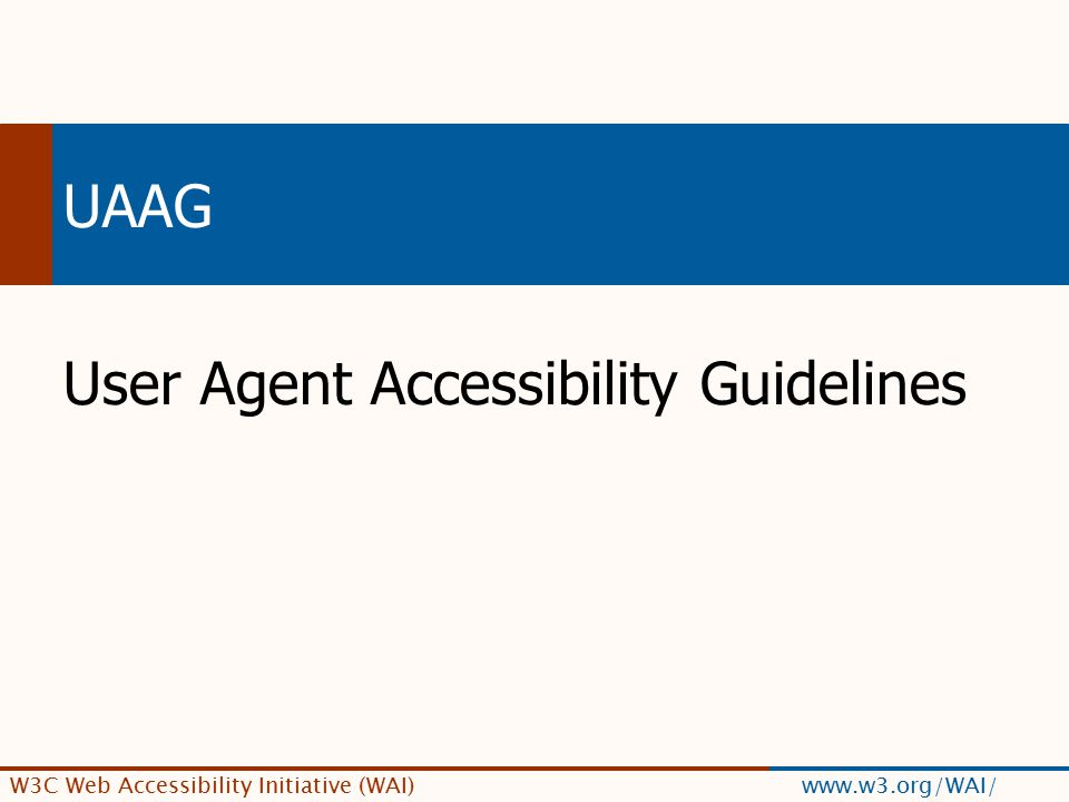 W3C Web Accessibility Initiative (WAI) www.w3.org/WAI/ UAAG User Agent Accessibility Guidelines