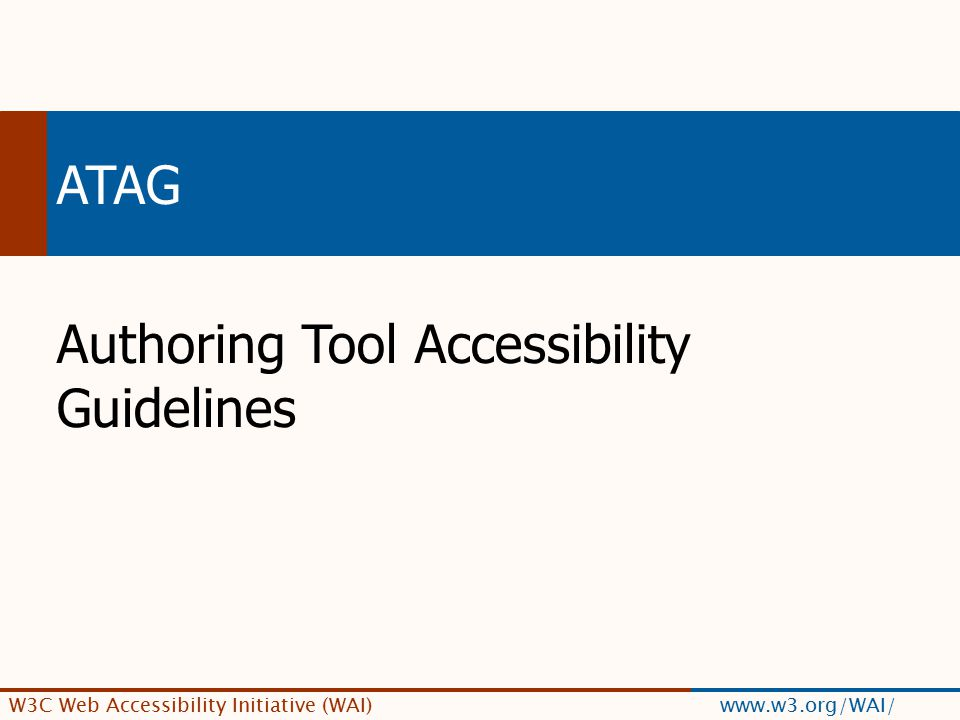 W3C Web Accessibility Initiative (WAI) www.w3.org/WAI/ ATAG Authoring Tool Accessibility Guidelines