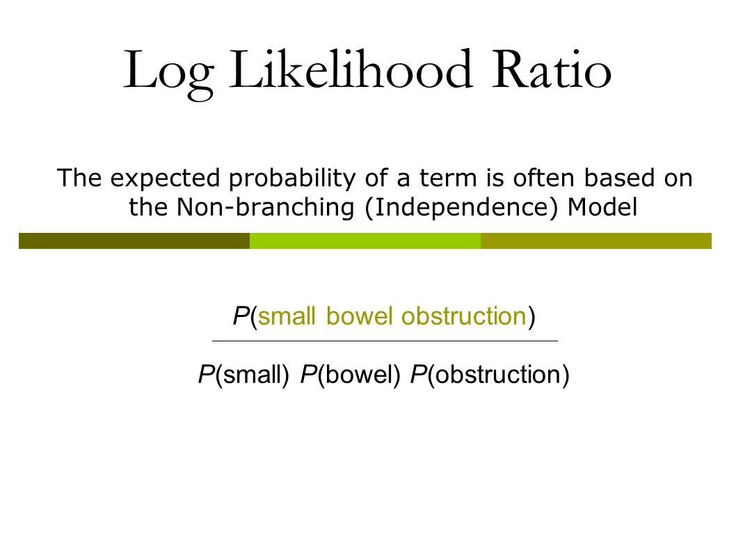 Log Likelihood Ratio The expected probability of a term is often based on the Non-branching (Independence) Model P(small bowel obstruction) P(small) P(bowel) P(obstruction)