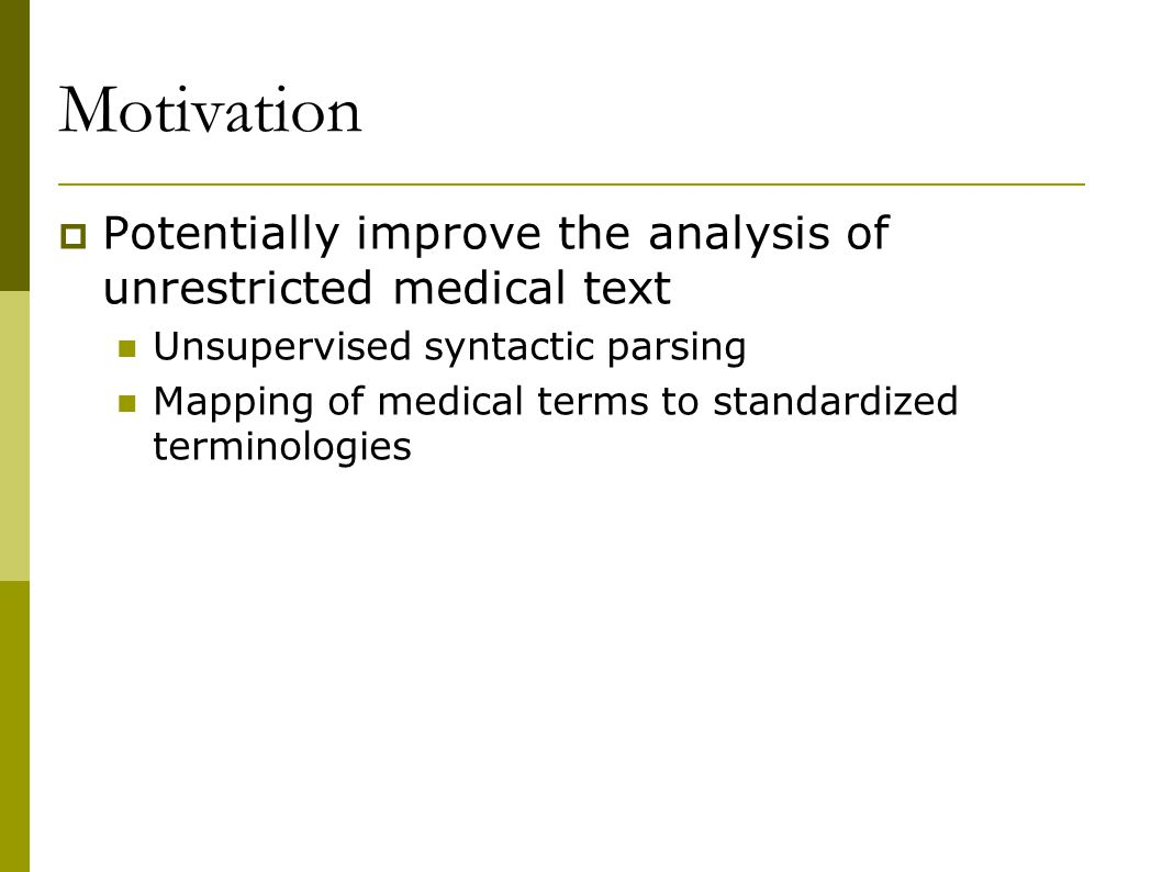 Motivation  Potentially improve the analysis of unrestricted medical text Unsupervised syntactic parsing Mapping of medical terms to standardized terminologies