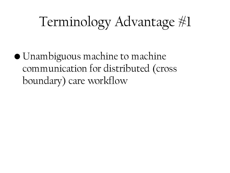 Terminology Advantage #1 Unambiguous machine to machine communication for distributed (cross boundary) care workflow