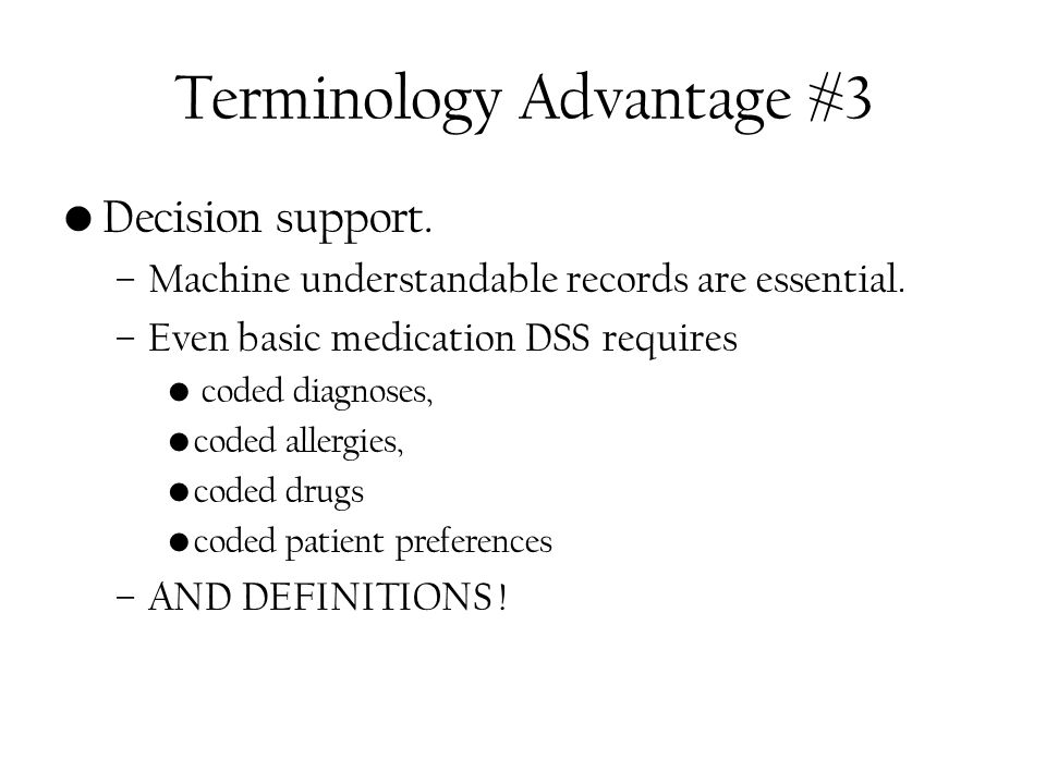 Terminology Advantage #3 Decision support. –Machine understandable records are essential.