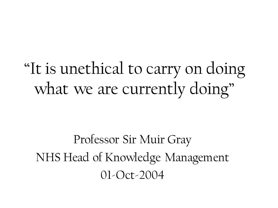 It is unethical to carry on doing what we are currently doing Professor Sir Muir Gray NHS Head of Knowledge Management 01-Oct-2004