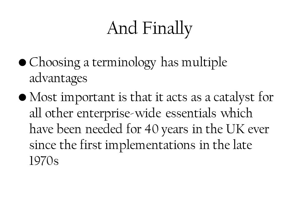 And Finally Choosing a terminology has multiple advantages Most important is that it acts as a catalyst for all other enterprise-wide essentials which have been needed for 40 years in the UK ever since the first implementations in the late 1970s