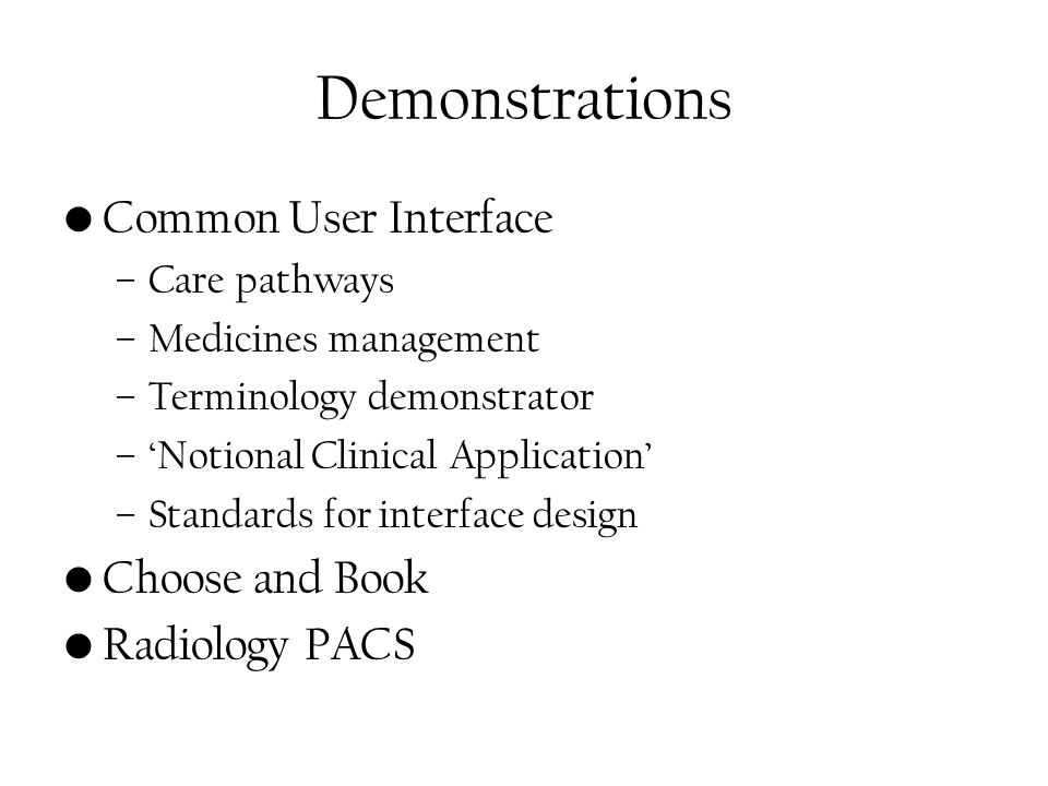 Demonstrations Common User Interface –Care pathways –Medicines management –Terminology demonstrator –'Notional Clinical Application' –Standards for interface design Choose and Book Radiology PACS