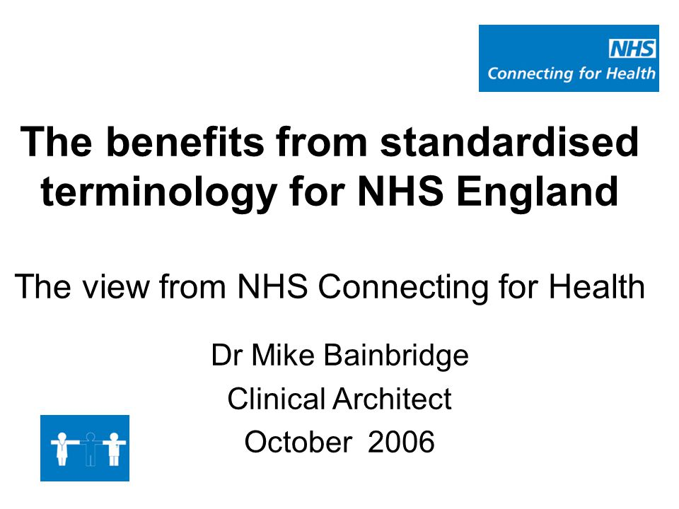 The benefits from standardised terminology for NHS England The view from NHS Connecting for Health Dr Mike Bainbridge Clinical Architect October 2006