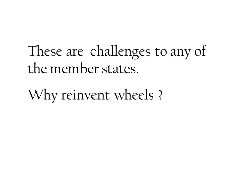 These are challenges to any of the member states. Why reinvent wheels