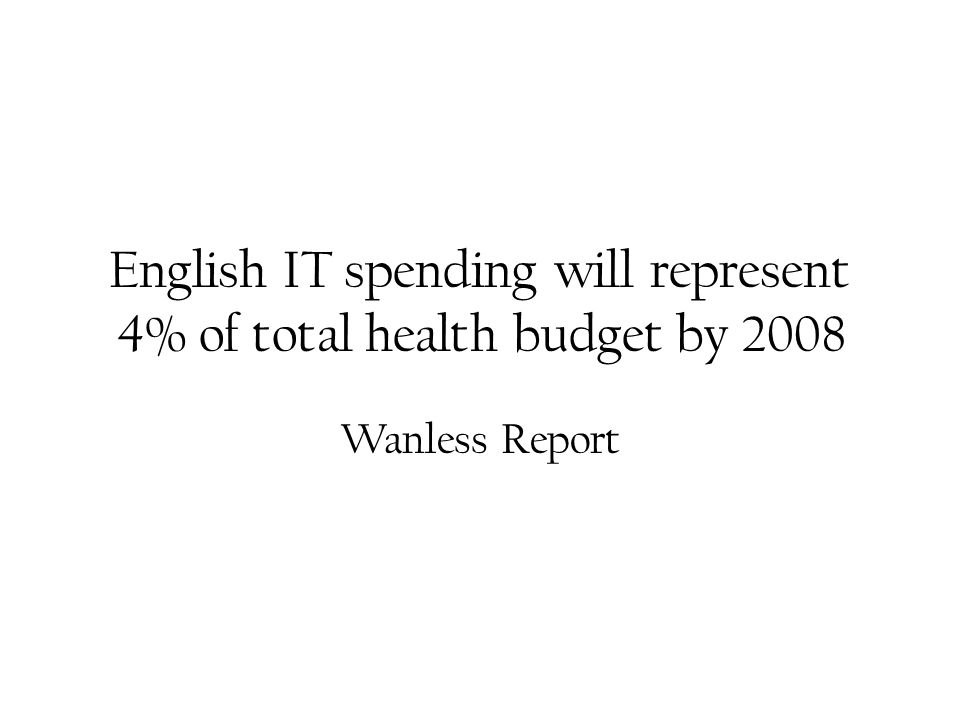 English IT spending will represent 4% of total health budget by 2008 Wanless Report
