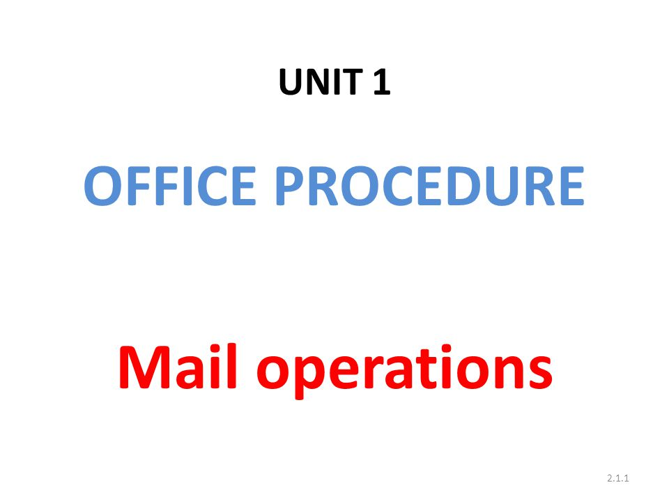UNIT 1 OFFICE PROCEDURE Mail operations 2.1.1