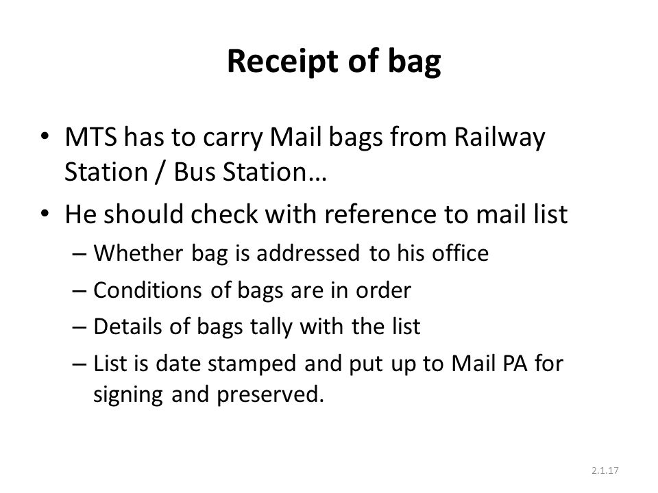 Receipt of bag MTS has to carry Mail bags from Railway Station / Bus Station… He should check with reference to mail list – Whether bag is addressed to his office – Conditions of bags are in order – Details of bags tally with the list – List is date stamped and put up to Mail PA for signing and preserved.