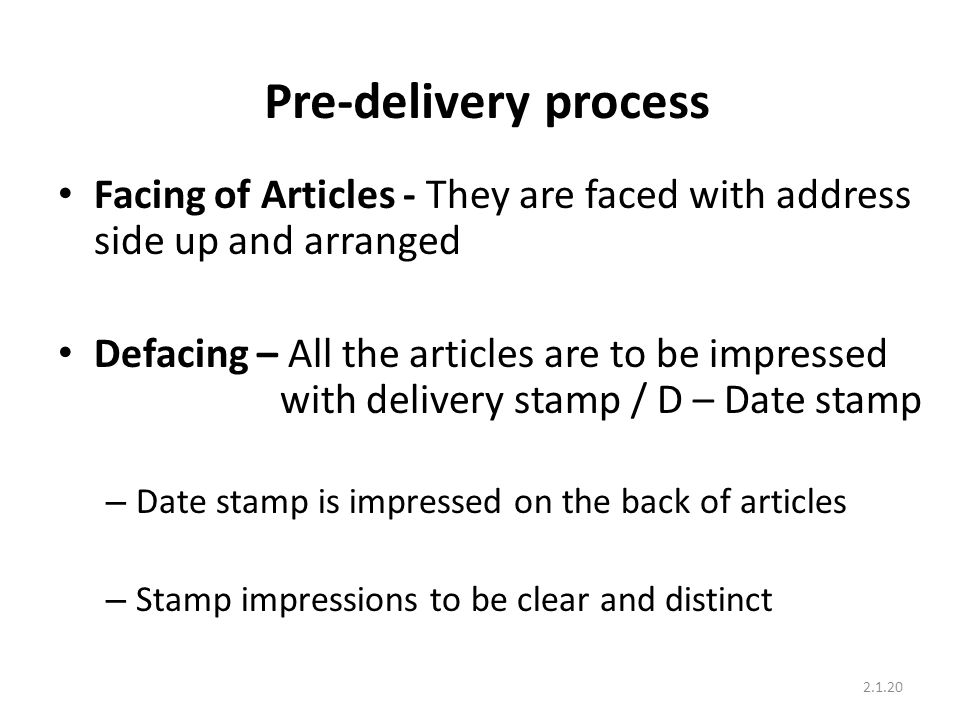 Pre-delivery process Facing of Articles - They are faced with address side up and arranged Defacing – All the articles are to be impressed with delivery stamp / D – Date stamp – Date stamp is impressed on the back of articles – Stamp impressions to be clear and distinct 2.1.20