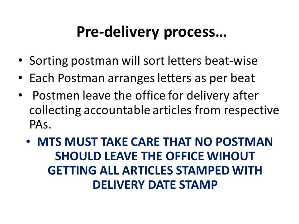 Pre-delivery process… Sorting postman will sort letters beat-wise Each Postman arranges letters as per beat Postmen leave the office for delivery after collecting accountable articles from respective PAs.